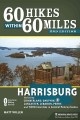 60 hikes within 60 miles, Harrisburg : including Cumberland, Dauphin, Lebanon, Lancaster, Perry, and York Counties in Central Pennsylvania / Matt Willen