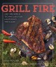 Grill fire : 100+ recipes & techniques for mastering the flame / Lex Taylor