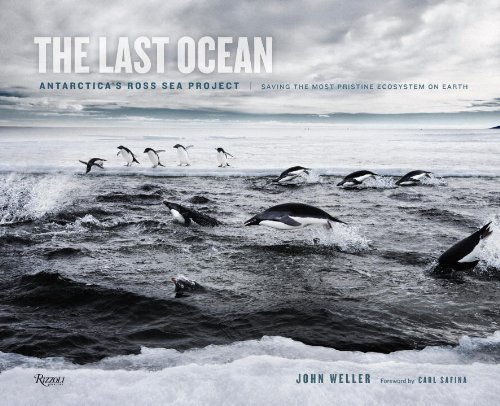 The last ocean : Antarctica's Ross Sea project : saving the most                pristine ecosystem on earth / John Weller ; foreword by Carl                Safina