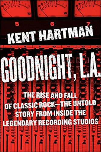 Goodnight, L.A. : the rise and fall of classic rock-the untold                story from inside the legendary recording studios