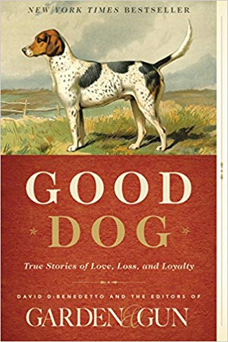 Good dog : true stories of love, loss, and loyalty / [edited by]                David DiBenedetto and the editors of Garden & Gun.
