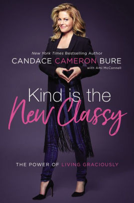 Kind is the new classy : the power of living graciously / Candace  Cameron Bure.
