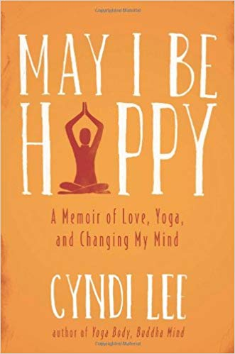 May I be happy : a memoir of love, yoga, and changing my mind /  Cyndi Lee.