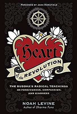 The heart of the revolution : the Buddha's radical teachings on  forgiveness, compassion, and kindness / Noah Levine.
