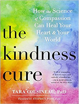 The kindness cure : how the science of compassion can heal your  heart & your world / Tara Cousineau, PhD.