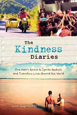 The kindness diaries : one man's quest to ignite goodwill and  transform lives around the world / Leon Logothetis.