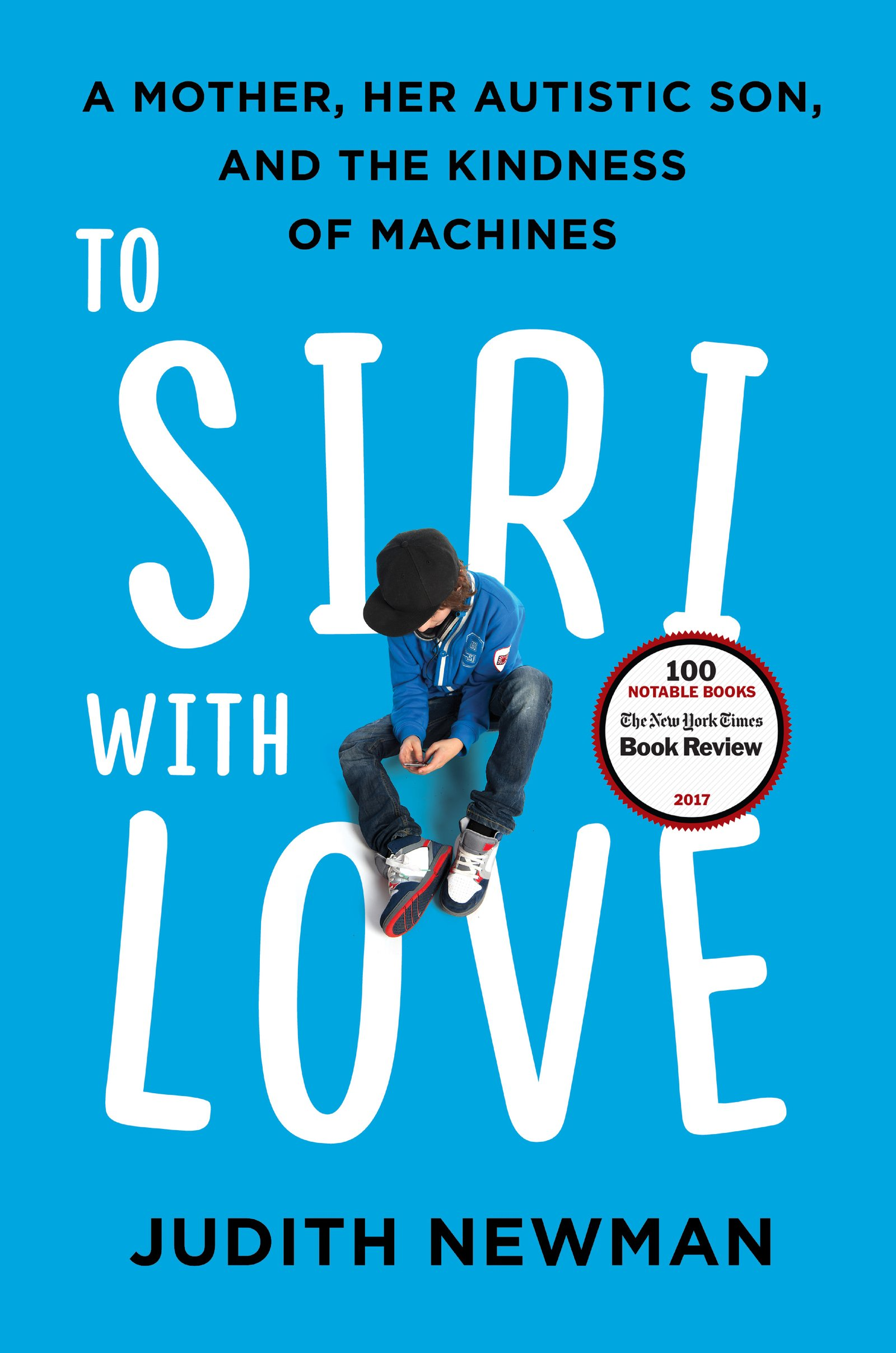 To Siri with love : a mother, her autistic son, and the kindness  of machines / Judith Newman.
