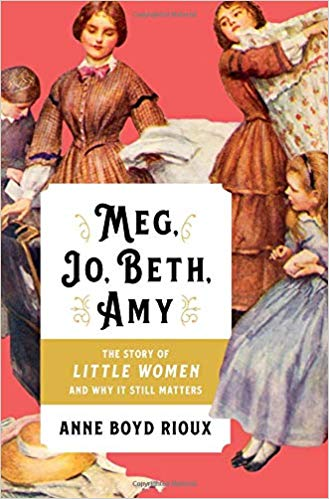 Meg, Jo, Beth, Amy : the story of Little Women and why it still                 matters / Anne Boyd Rioux.