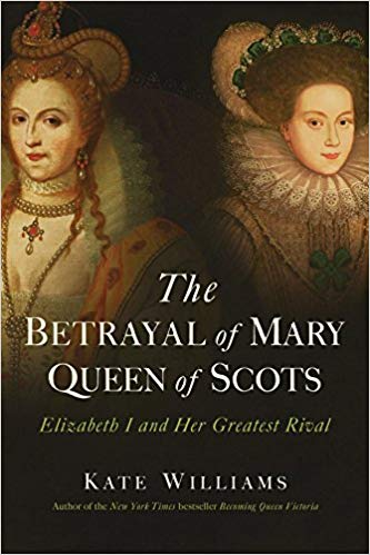 The betrayal of Mary, Queen of Scots : Elizabeth I and her                 greatest rival / Kate Williams.