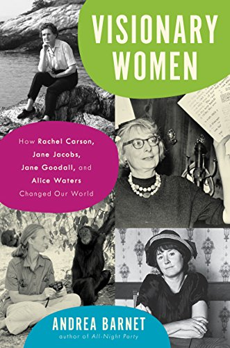 Visionary women : how Rachel Carson, Jane Jacobs, Jane Goodall,                 and Alice Waters changed our world / Andrea Barnet