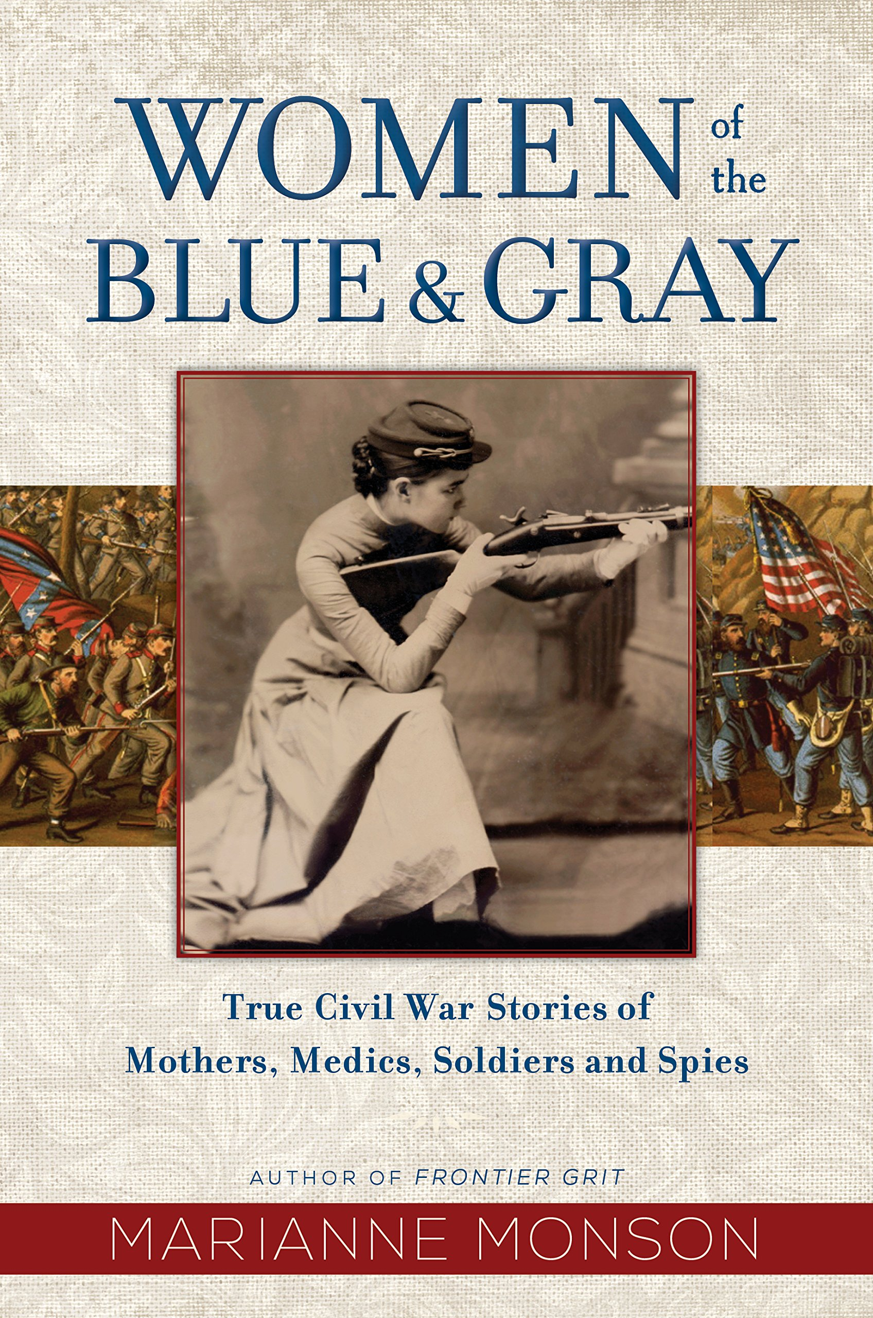 Women of the blue & gray : true Civil War stories of mothers,                 medics, soldiers, and spies / by Marianne Monson