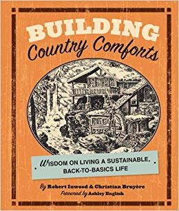 Building country comforts : wisdom on living a sustainable, back-  to-basics life / by Robert Inwood & Christian Bruyère